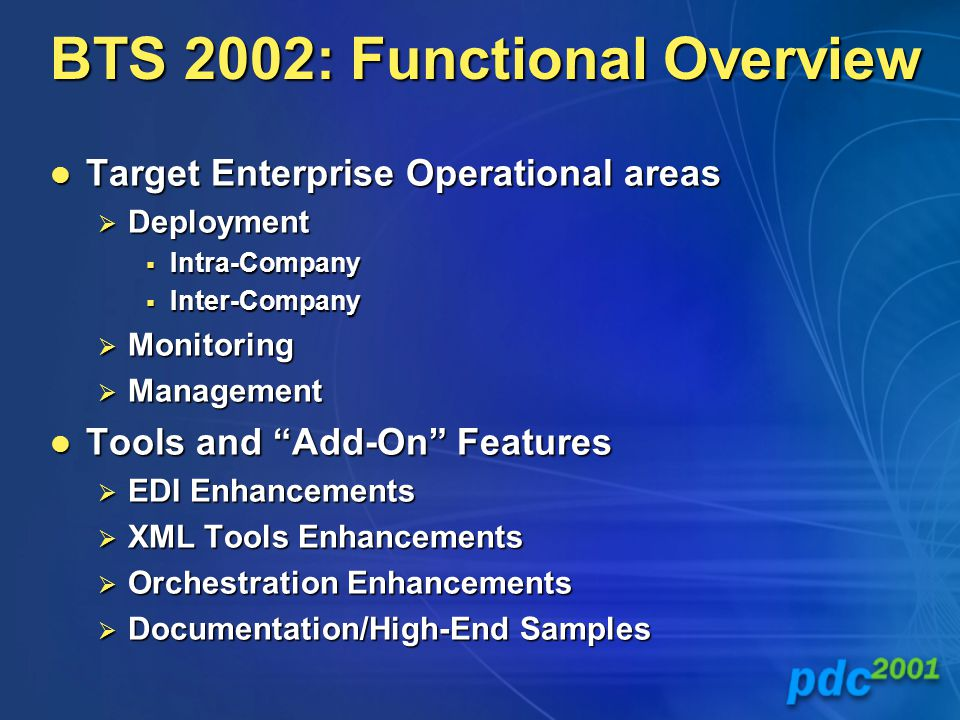 BTS 2002: Functional Overview Target Enterprise Operational areas Target Enterprise Operational areas  Deployment  Intra-Company  Inter-Company  Monitoring  Management Tools and Add-On Features Tools and Add-On Features  EDI Enhancements  XML Tools Enhancements  Orchestration Enhancements  Documentation/High-End Samples