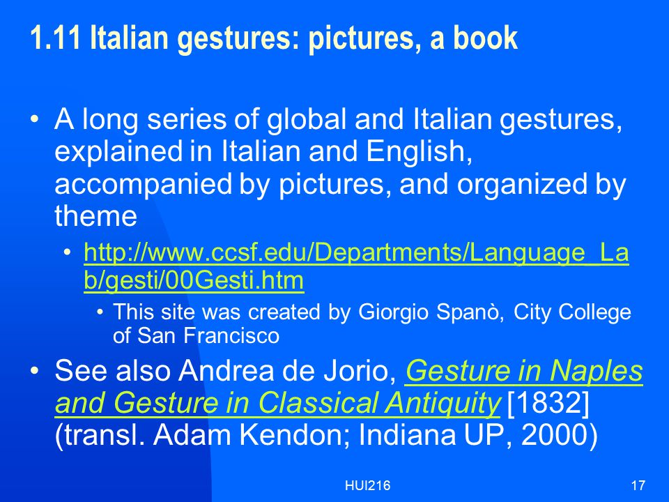HUI21617 1.11 Italian gestures: pictures, a book A long series of global and Italian gestures, explained in Italian and English, accompanied by pictures, and organized by theme http://www.ccsf.edu/Departments/Language_La b/gesti/00Gesti.htmhttp://www.ccsf.edu/Departments/Language_La b/gesti/00Gesti.htm This site was created by Giorgio Spanò, City College of San Francisco See also Andrea de Jorio, Gesture in Naples and Gesture in Classical Antiquity [1832] (transl.