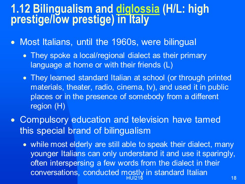 HUI21618 1.12 Bilingualism and diglossia (H/L: high prestige/low prestige) in Italydiglossia  Most Italians, until the 1960s, were bilingual  They spoke a local/regional dialect as their primary language at home or with their friends (L)  They learned standard Italian at school (or through printed materials, theater, radio, cinema, tv), and used it in public places or in the presence of somebody from a different region (H)  Compulsory education and television have tamed this special brand of bilingualism  while most elderly are still able to speak their dialect, many younger Italians can only understand it and use it sparingly, often interspersing a few words from the dialect in their conversations, conducted mostly in standard Italian