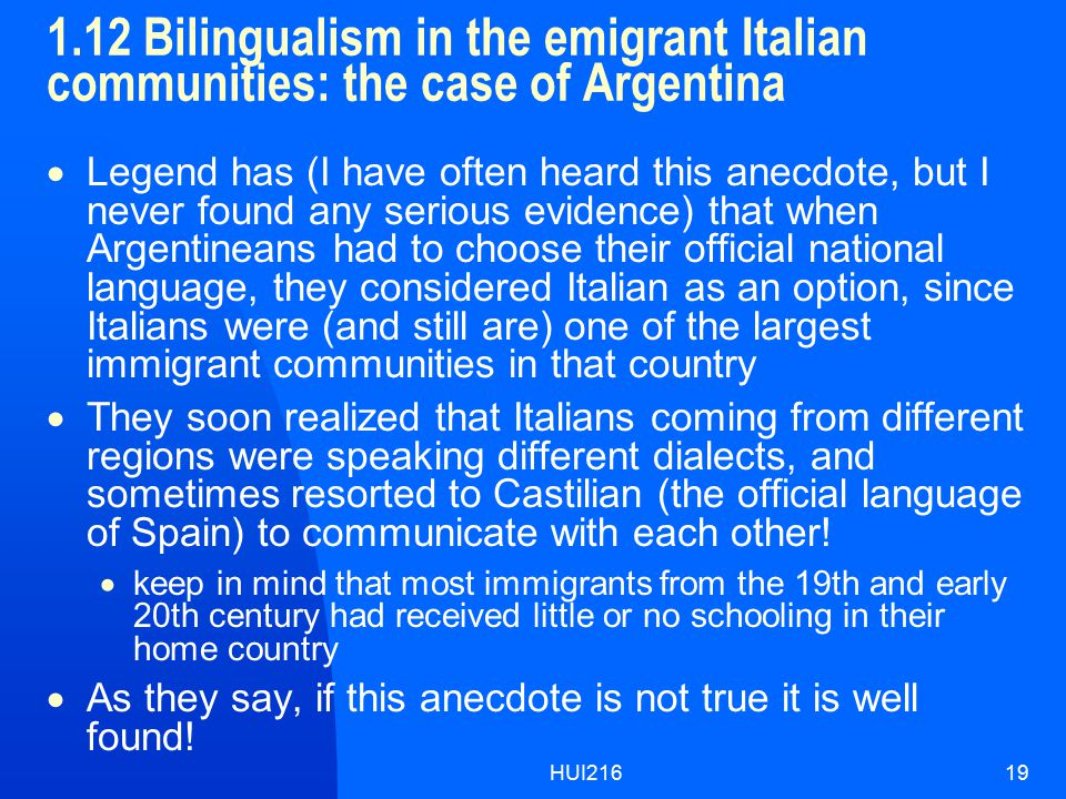 HUI21619 1.12 Bilingualism in the emigrant Italian communities: the case of Argentina  Legend has (I have often heard this anecdote, but I never found any serious evidence) that when Argentineans had to choose their official national language, they considered Italian as an option, since Italians were (and still are) one of the largest immigrant communities in that country  They soon realized that Italians coming from different regions were speaking different dialects, and sometimes resorted to Castilian (the official language of Spain) to communicate with each other.