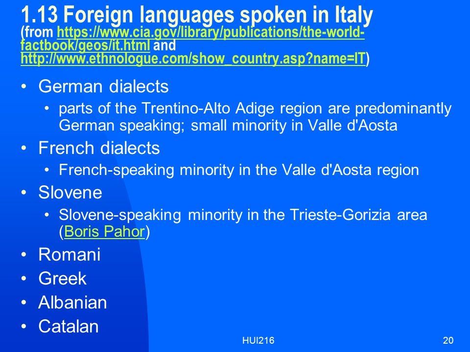 HUI21620 1.13 Foreign languages spoken in Italy (from https://www.cia.gov/library/publications/the-world- factbook/geos/it.html and http://www.ethnologue.com/show_country.asp name=IT)https://www.cia.gov/library/publications/the-world- factbook/geos/it.html http://www.ethnologue.com/show_country.asp name=IT German dialects parts of the Trentino-Alto Adige region are predominantly German speaking; small minority in Valle d Aosta French dialects French-speaking minority in the Valle d Aosta region Slovene Slovene-speaking minority in the Trieste-Gorizia area (Boris Pahor)Boris Pahor Romani Greek Albanian Catalan