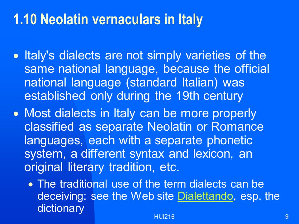 HUI2169 1.10 Neolatin vernaculars in Italy  Italy s dialects are not simply varieties of the same national language, because the official national language (standard Italian) was established only during the 19th century  Most dialects in Italy can be more properly classified as separate Neolatin or Romance languages, each with a separate phonetic system, a different syntax and lexicon, an original literary tradition, etc.