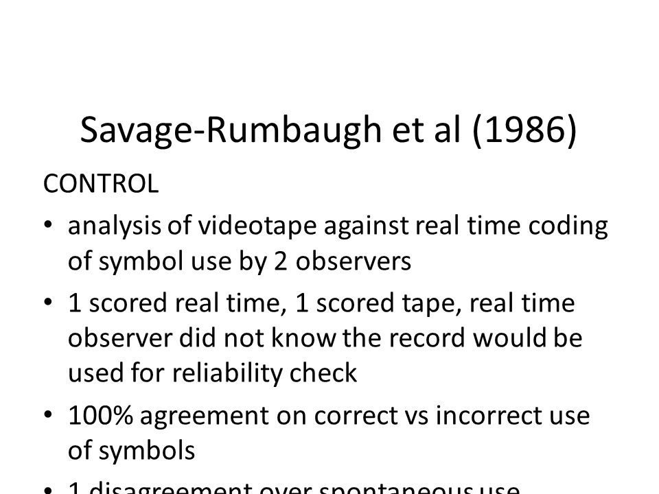 Savage-Rumbaugh et al (1986) CONTROL analysis of videotape against real time coding of symbol use by 2 observers 1 scored real time, 1 scored tape, real time observer did not know the record would be used for reliability check 100% agreement on correct vs incorrect use of symbols 1 disagreement over spontaneous use