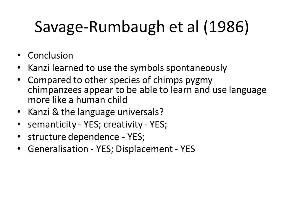 Savage-Rumbaugh et al (1986) Conclusion Kanzi learned to use the symbols spontaneously Compared to other species of chimps pygmy chimpanzees appear to be able to learn and use language more like a human child Kanzi & the language universals.