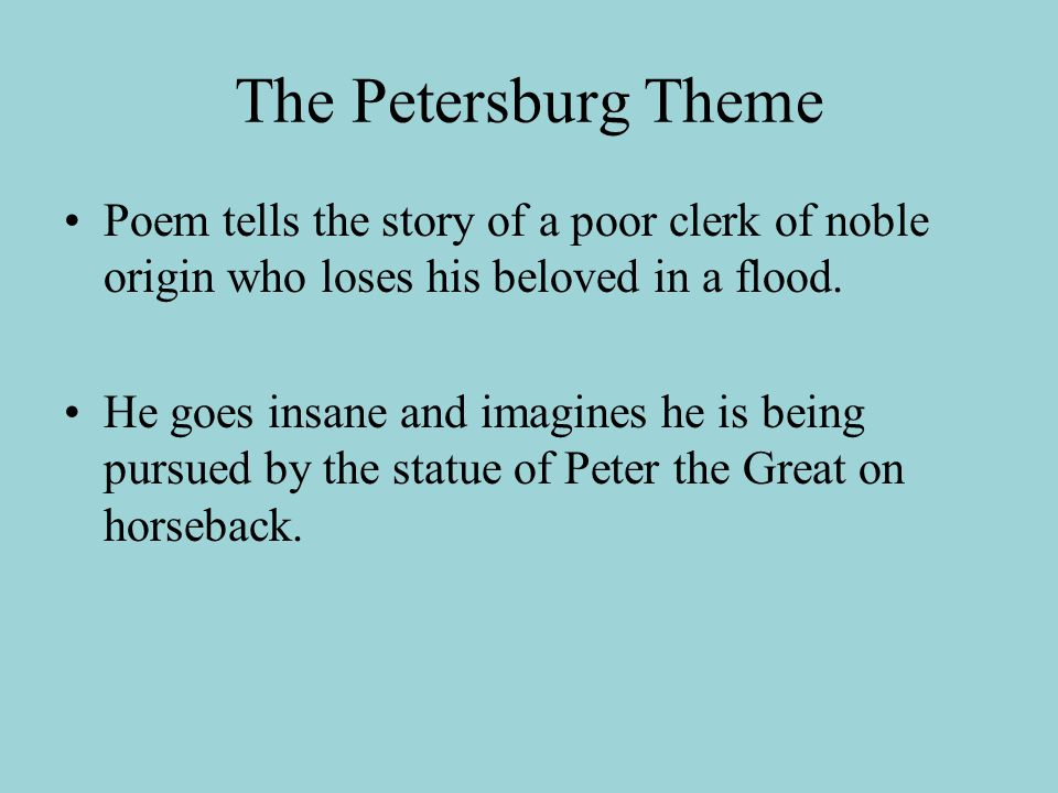 The Petersburg Theme Poem tells the story of a poor clerk of noble origin who loses his beloved in a flood. He goes insane and imagines he is being pu