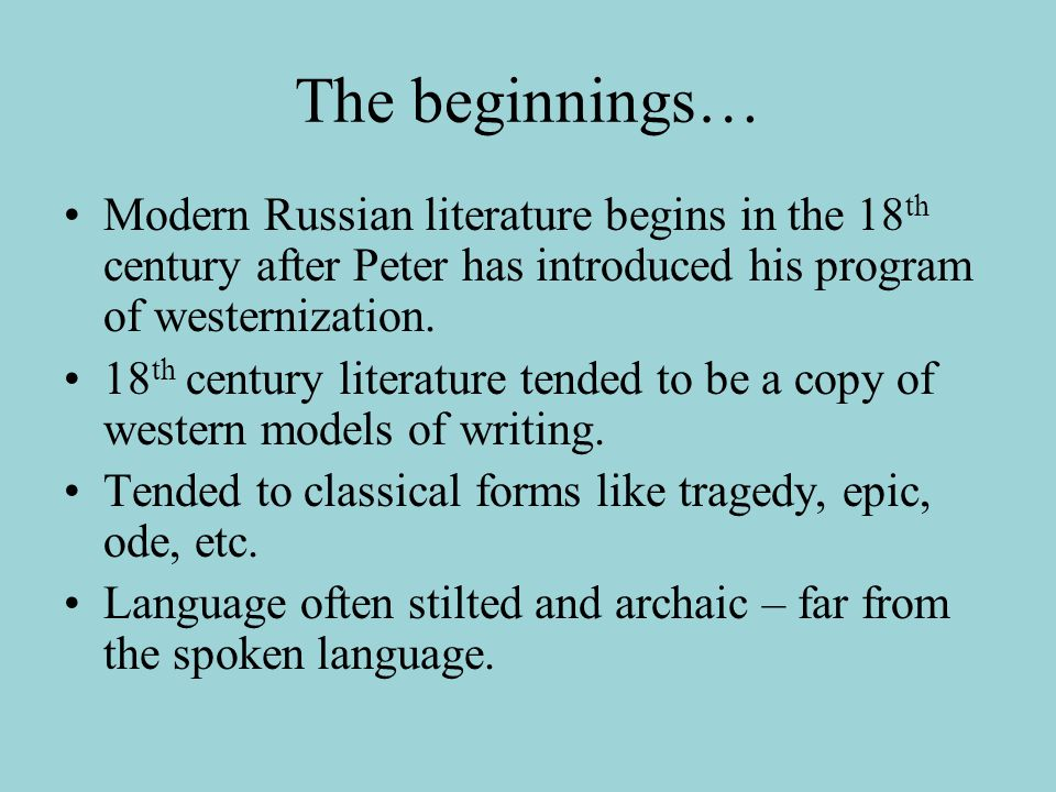The beginnings… Modern Russian literature begins in the 18 th century after Peter has introduced his program of westernization. 18 th century literatu