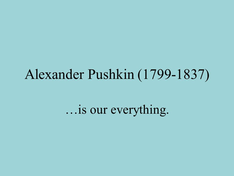 Alexander Pushkin (1799-1837) …is our everything.