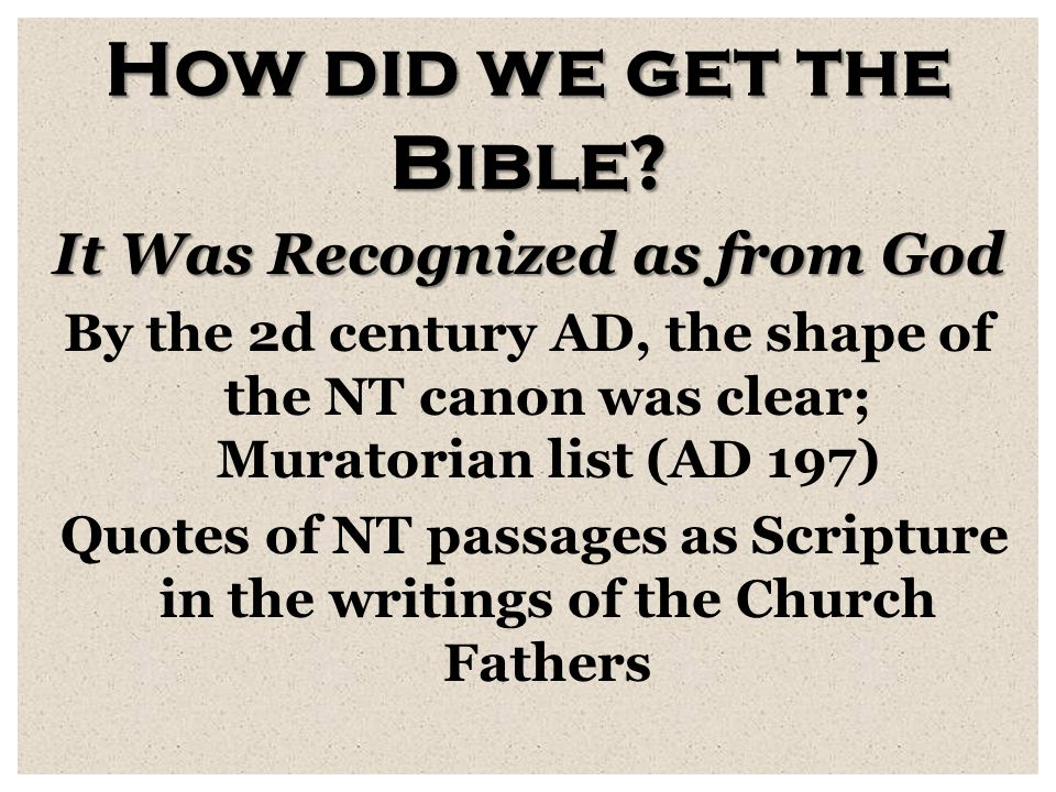 How did we get the Bible? It Was Recognized as from God By the 2d century AD, the shape of the NT canon was clear; Muratorian list (AD 197) Quotes of