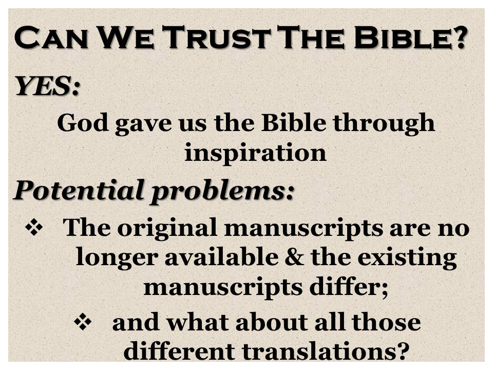 Can We Trust The Bible? YES: God gave us the Bible through inspiration Potential problems:  The original manuscripts are no longer available & the ex