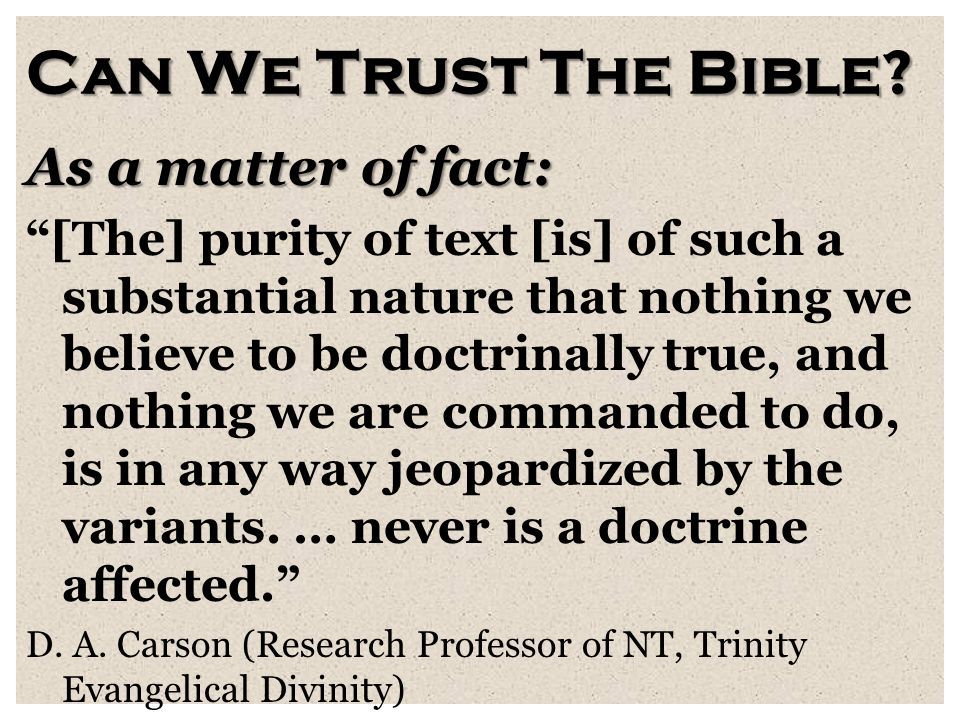 "Can We Trust The Bible? As a matter of fact: ""[The] purity of text [is] of such a substantial nature that nothing we believe to be doctrinally true, a"