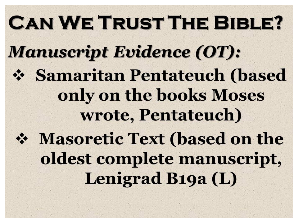 Can We Trust The Bible? Manuscript Evidence (OT):  Samaritan Pentateuch (based only on the books Moses wrote, Pentateuch)  Masoretic Text (based on
