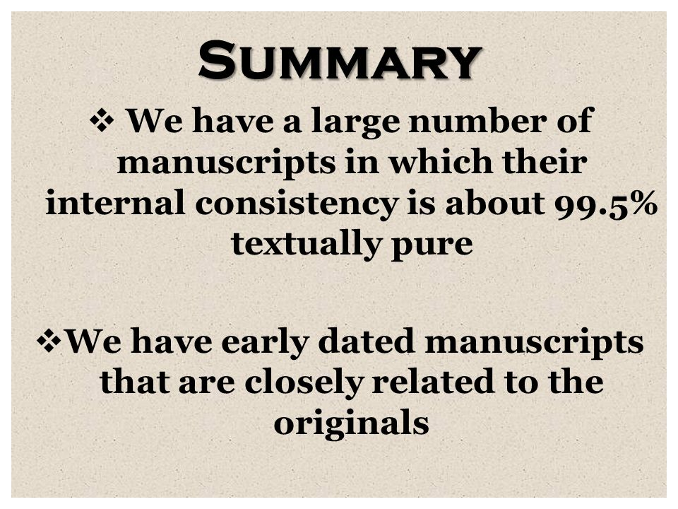 Summary  We have a large number of manuscripts in which their internal consistency is about 99.5% textually pure  We have early dated manuscripts that are closely related to the originals
