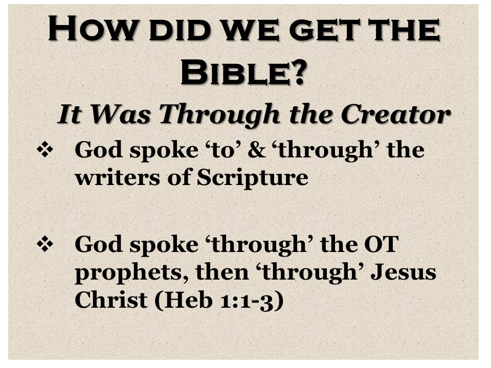 How did we get the Bible? It Was Through the Creator  God spoke 'to' & 'through' the writers of Scripture  God spoke 'through' the OT prophets, then