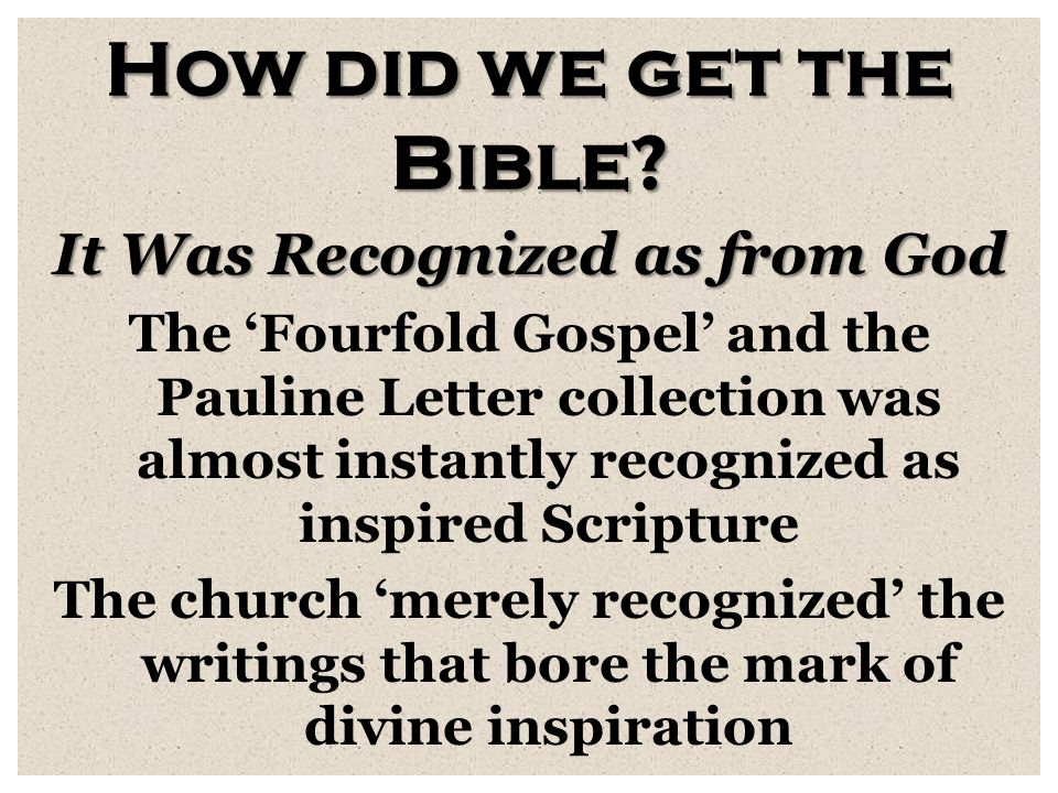 How did we get the Bible? It Was Recognized as from God The 'Fourfold Gospel' and the Pauline Letter collection was almost instantly recognized as ins