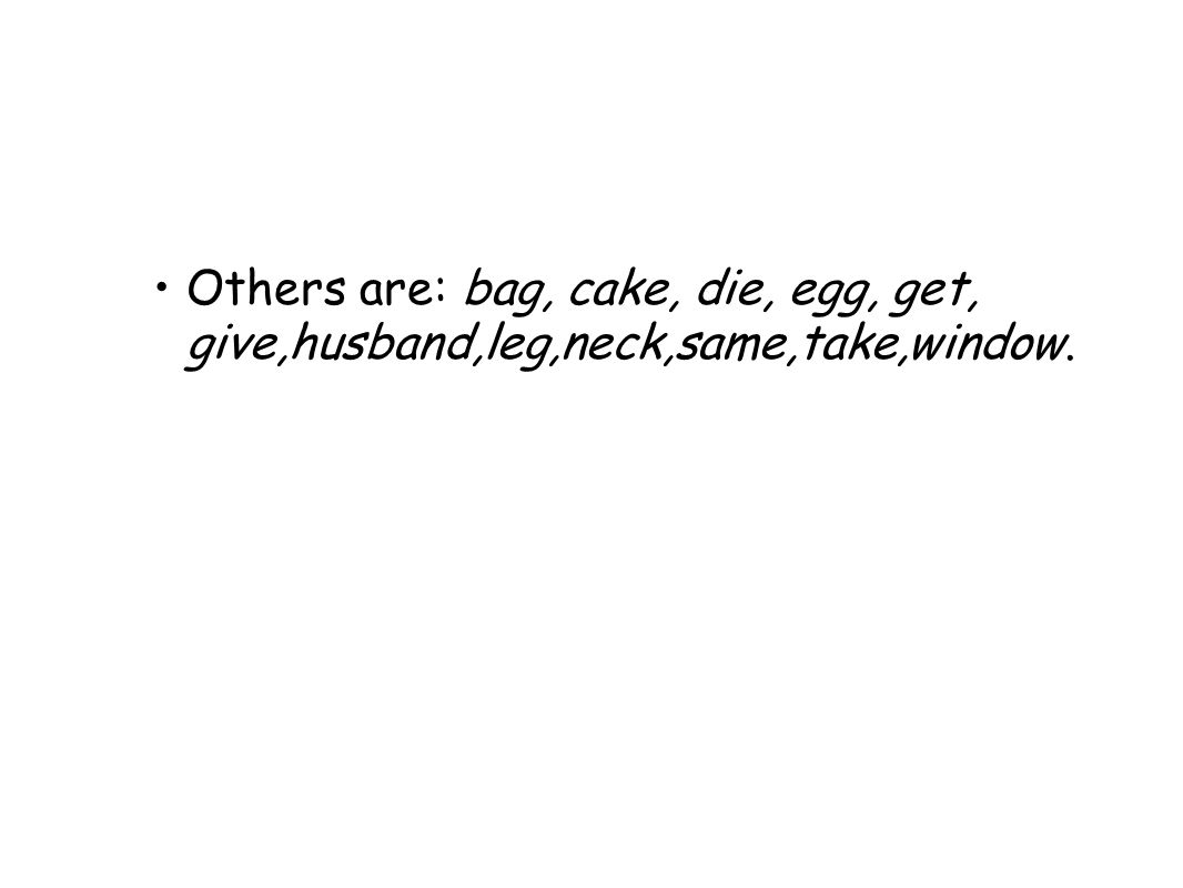 Others are: bag, cake, die, egg, get, give,husband,leg,neck,same,take,window.