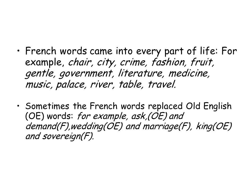 French words came into every part of life: For example, chair, city, crime, fashion, fruit, gentle, government, literature, medicine, music, palace, river, table, travel.