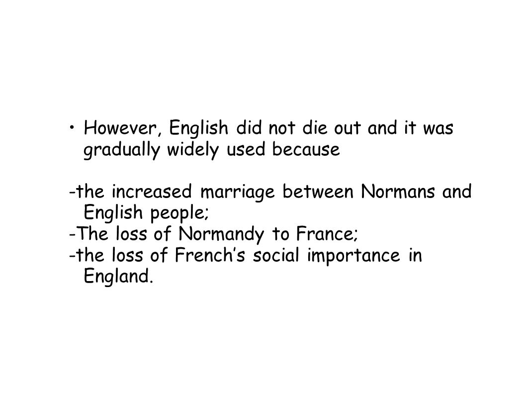 However, English did not die out and it was gradually widely used because -the increased marriage between Normans and English people; -The loss of Normandy to France; -the loss of French's social importance in England.