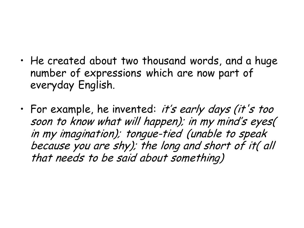 He created about two thousand words, and a huge number of expressions which are now part of everyday English.