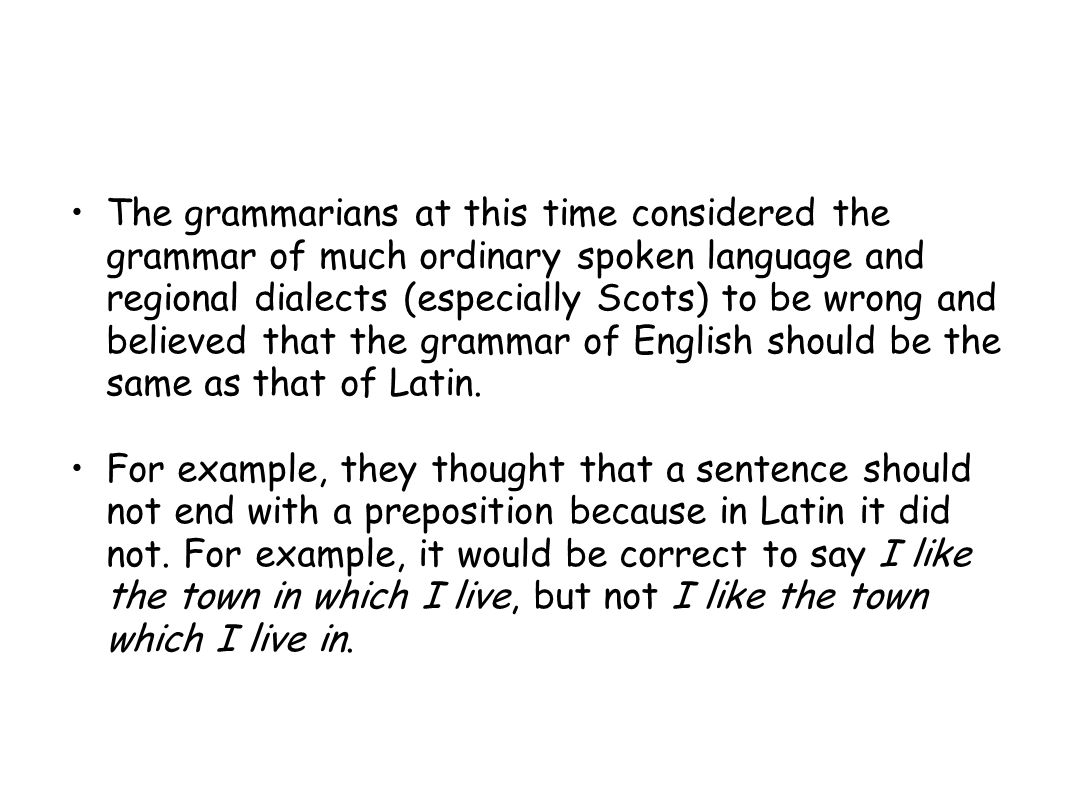 The grammarians at this time considered the grammar of much ordinary spoken language and regional dialects (especially Scots) to be wrong and believed that the grammar of English should be the same as that of Latin.