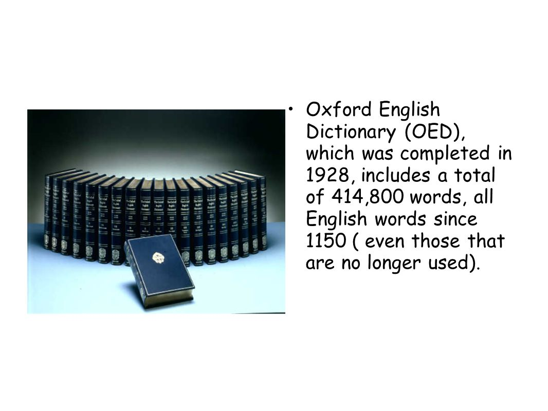 Oxford English Dictionary (OED), which was completed in 1928, includes a total of 414,800 words, all English words since 1150 ( even those that are no longer used).
