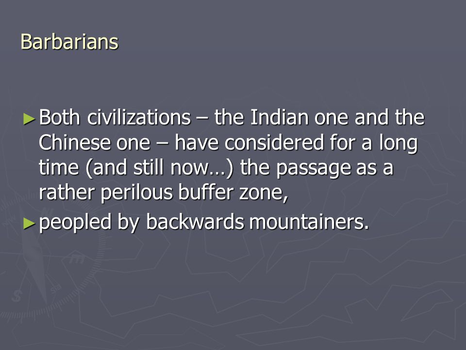 Barbarians ► Both civilizations – the Indian one and the Chinese one – have considered for a long time (and still now…) the passage as a rather perilous buffer zone, ► peopled by backwards mountainers.