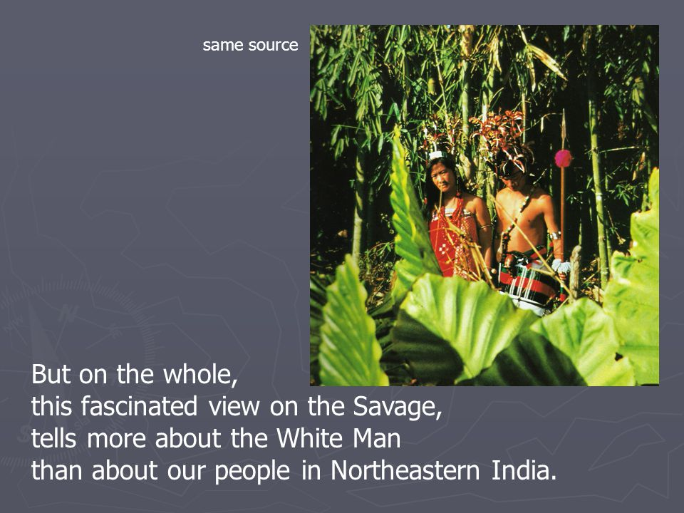 But on the whole, this fascinated view on the Savage, tells more about the White Man than about our people in Northeastern India.