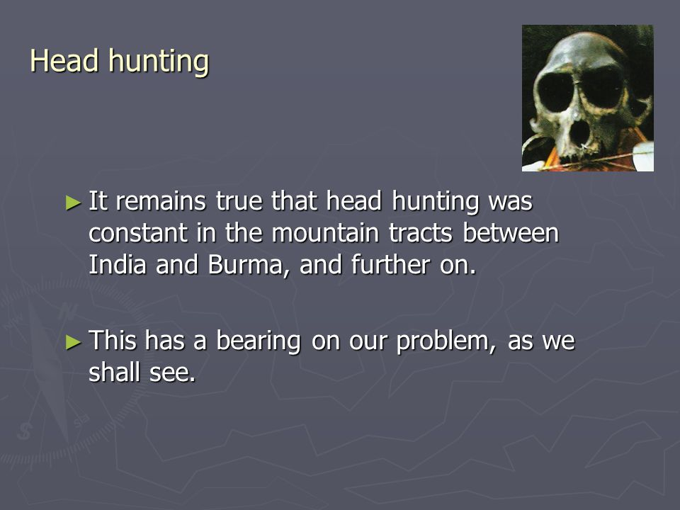 Head hunting ► It remains true that head hunting was constant in the mountain tracts between India and Burma, and further on.