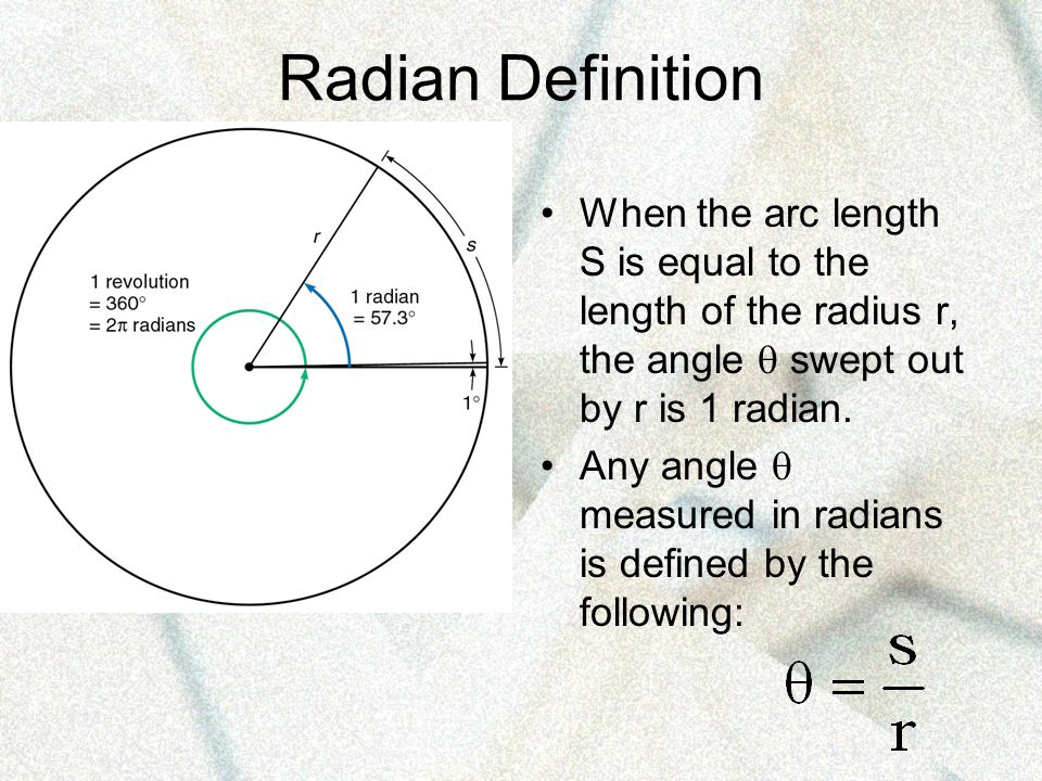 Radian Definition When the arc length S is equal to the length of the radius r, the angle  swept out by r is 1 radian.