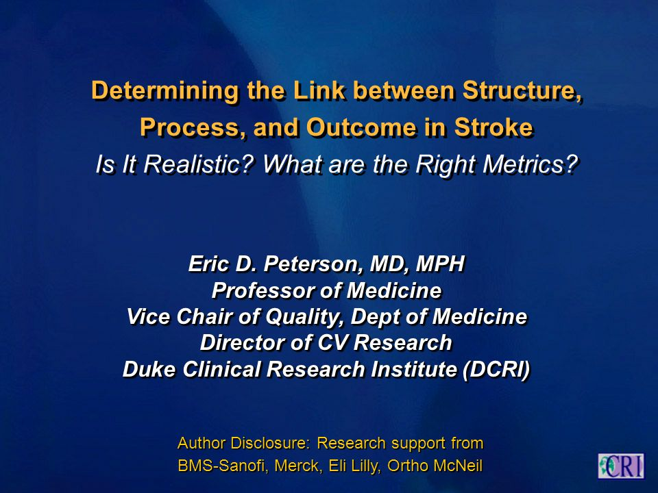 Determining the Link between Structure, Process, and Outcome in Stroke Is It Realistic? What are the Right Metrics? Eric D. Peterson, MD, MPH Professo