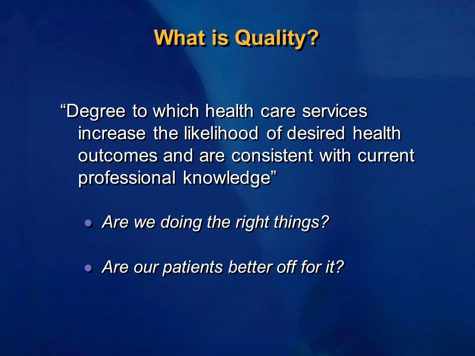 "What is Quality? ""Degree to which health care services increase the likelihood of desired health outcomes and are consistent with current professional"