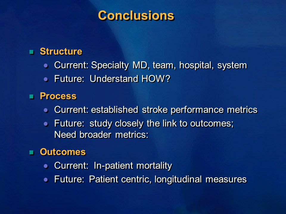 Conclusions n Structure l Current: Specialty MD, team, hospital, system l Future: Understand HOW? n Process l Current: established stroke performance