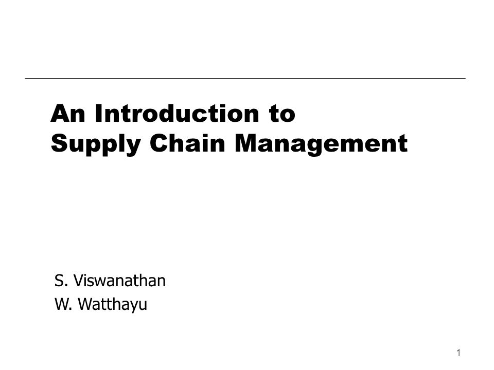 1 An Introduction to Supply Chain Management S. Viswanathan W. Watthayu