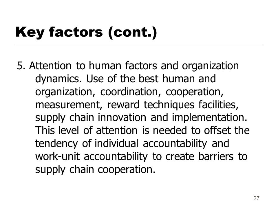 27 Key factors (cont.) 5.Attention to human factors and organization dynamics.