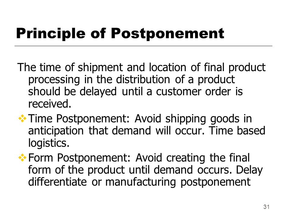 31 Principle of Postponement The time of shipment and location of final product processing in the distribution of a product should be delayed until a customer order is received.