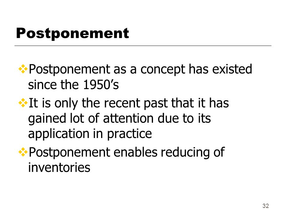 32 Postponement  Postponement as a concept has existed since the 1950's  It is only the recent past that it has gained lot of attention due to its application in practice  Postponement enables reducing of inventories