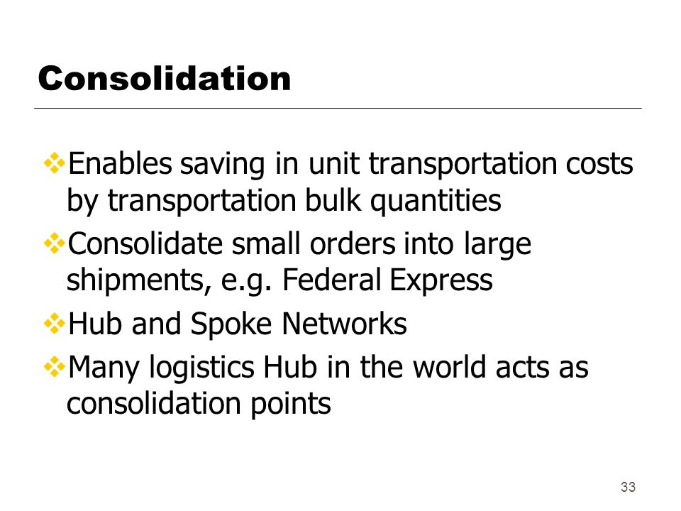 33 Consolidation  Enables saving in unit transportation costs by transportation bulk quantities  Consolidate small orders into large shipments, e.g.