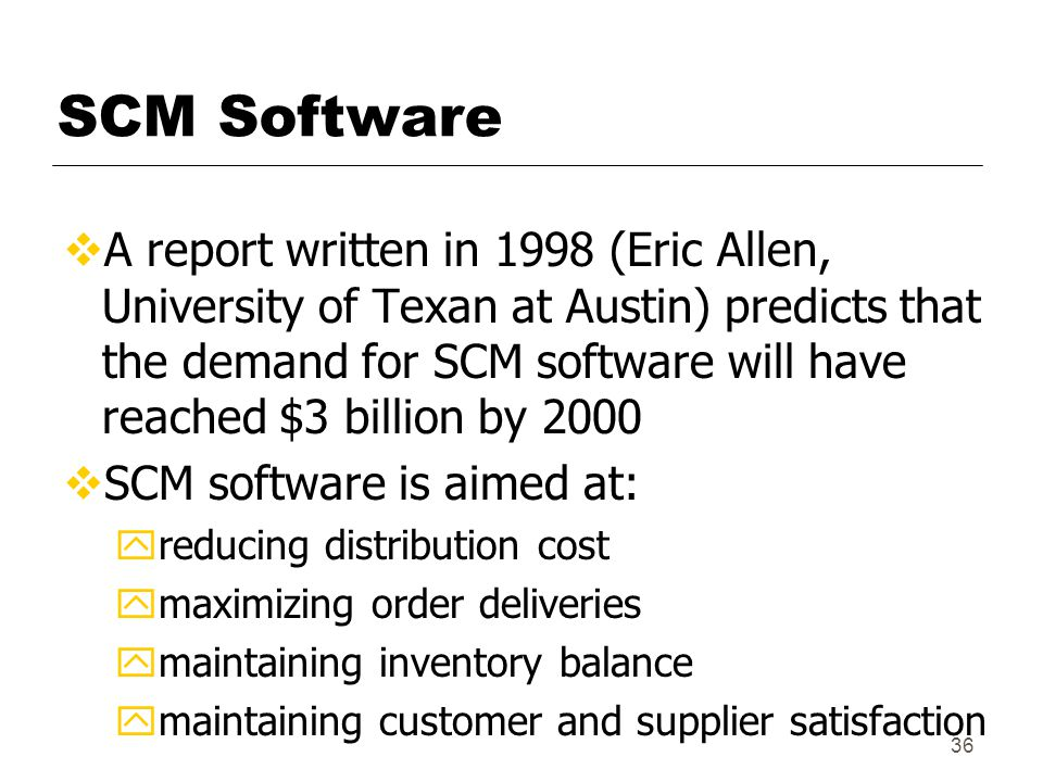 36 SCM Software  A report written in 1998 (Eric Allen, University of Texan at Austin) predicts that the demand for SCM software will have reached $3 billion by 2000  SCM software is aimed at: y reducing distribution cost y maximizing order deliveries y maintaining inventory balance y maintaining customer and supplier satisfaction