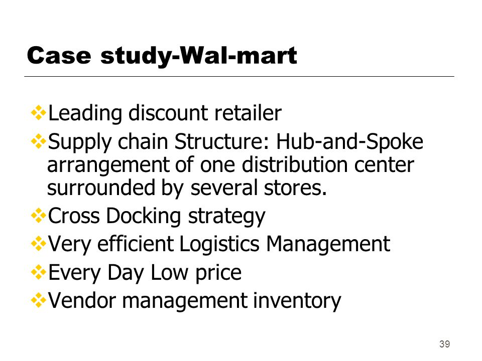 39 Case study-Wal-mart  Leading discount retailer  Supply chain Structure: Hub-and-Spoke arrangement of one distribution center surrounded by several stores.