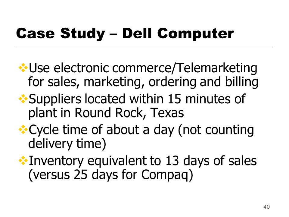 40 Case Study – Dell Computer  Use electronic commerce/Telemarketing for sales, marketing, ordering and billing  Suppliers located within 15 minutes of plant in Round Rock, Texas  Cycle time of about a day (not counting delivery time)  Inventory equivalent to 13 days of sales (versus 25 days for Compaq)
