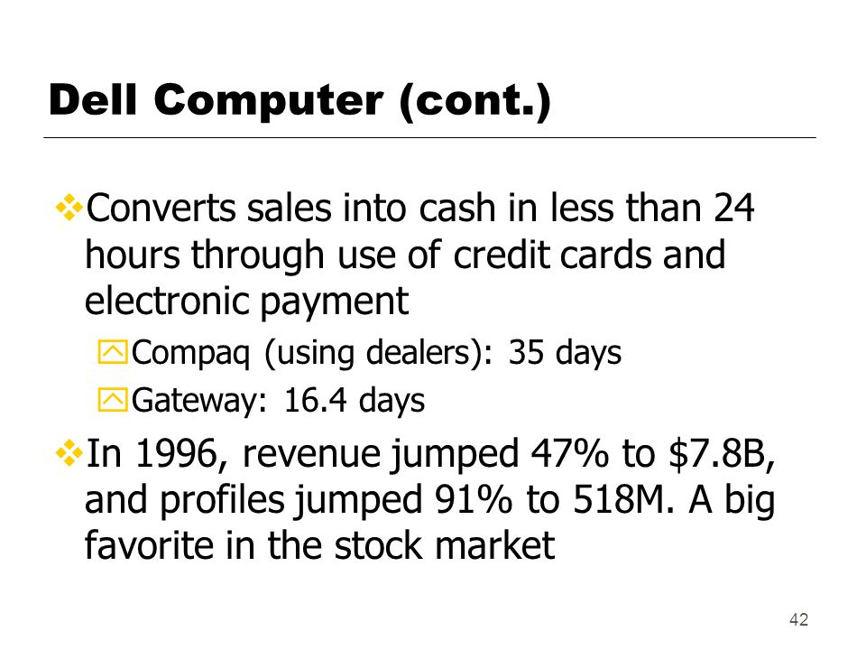 42 Dell Computer (cont.)  Converts sales into cash in less than 24 hours through use of credit cards and electronic payment yCompaq (using dealers): 35 days yGateway: 16.4 days  In 1996, revenue jumped 47% to $7.8B, and profiles jumped 91% to 518M.