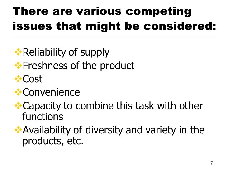 7 There are various competing issues that might be considered:  Reliability of supply  Freshness of the product  Cost  Convenience  Capacity to combine this task with other functions  Availability of diversity and variety in the products, etc.