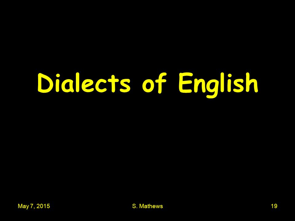 May 7, 2015S. Mathews19 Dialects of English