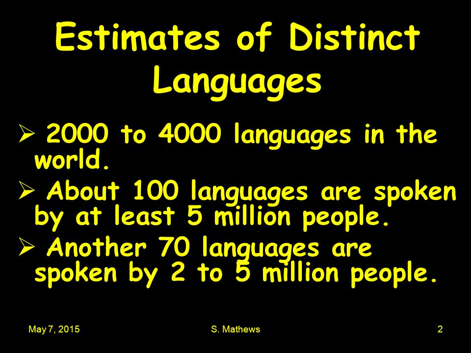 May 7, 2015S. Mathews2 Estimates of Distinct Languages  2000 to 4000 languages in the world.  About 100 languages are spoken by at least 5 million p