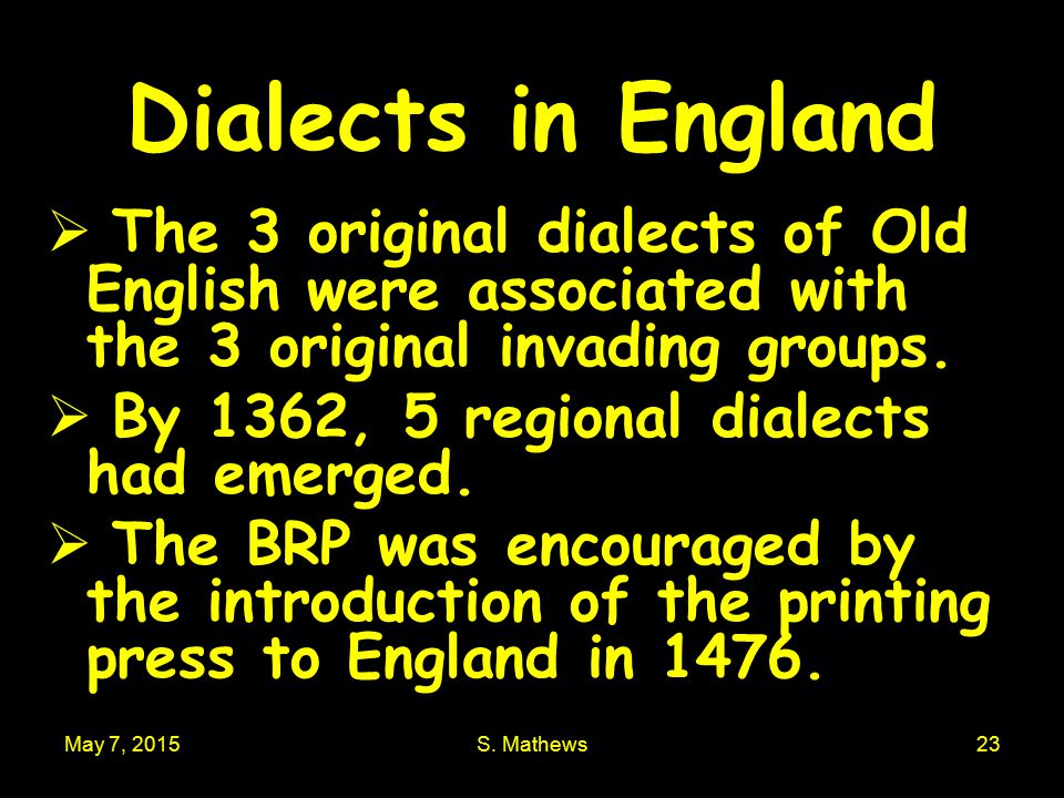 May 7, 2015S. Mathews23 Dialects in England  The 3 original dialects of Old English were associated with the 3 original invading groups.  By 1362, 5