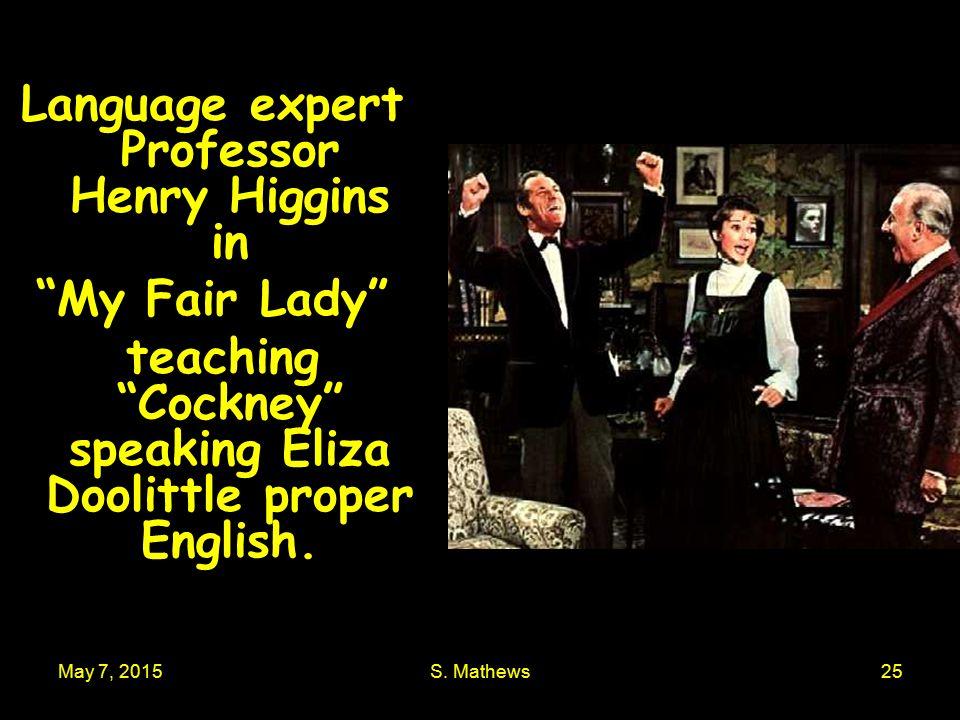 "May 7, 2015S. Mathews25 Language expert Professor Henry Higgins in ""My Fair Lady"" teaching ""Cockney"" speaking Eliza Doolittle proper English."