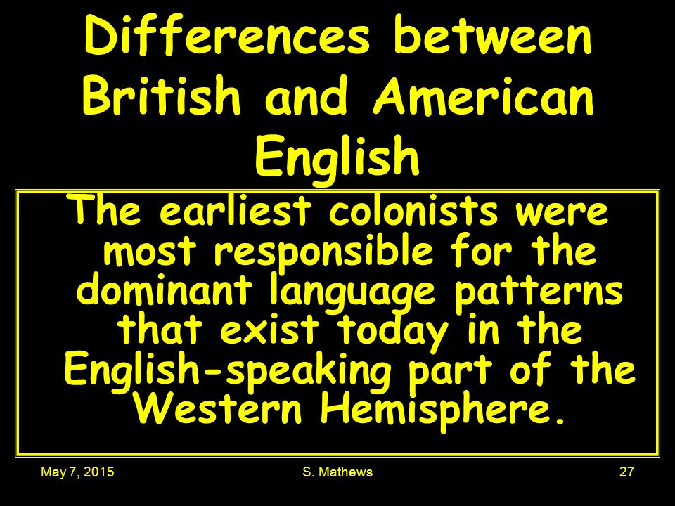 May 7, 2015S. Mathews27 Differences between British and American English The earliest colonists were most responsible for the dominant language patter