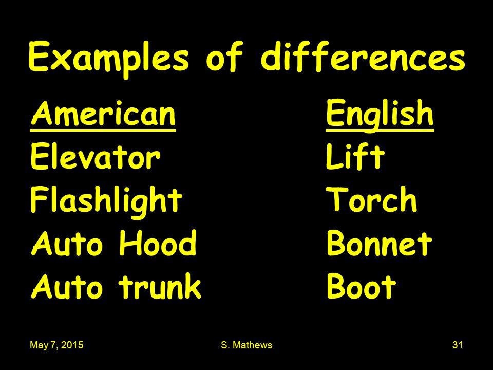 May 7, 2015S. Mathews31 Examples of differences American English ElevatorLift FlashlightTorch Auto HoodBonnet Auto trunkBoot