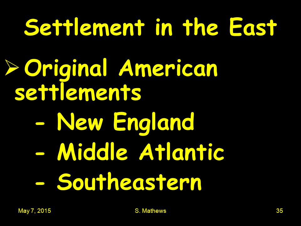 May 7, 2015S. Mathews35 Settlement in the East  Original American settlements - New England - Middle Atlantic - Southeastern