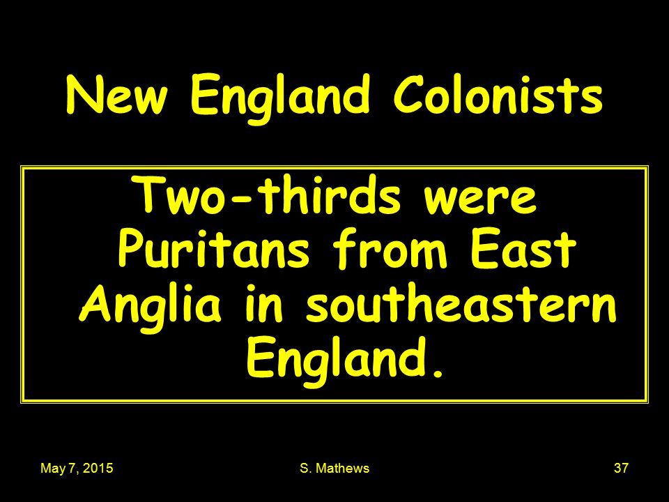 May 7, 2015S. Mathews37 New England Colonists Two-thirds were Puritans from East Anglia in southeastern England.