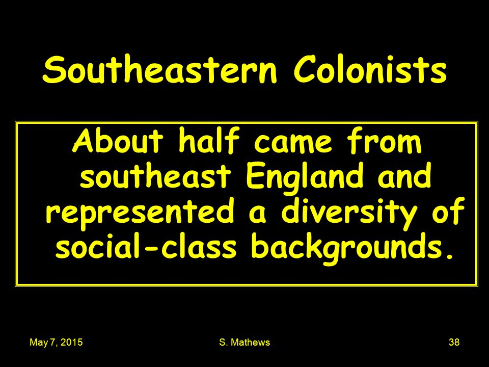 May 7, 2015S. Mathews38 Southeastern Colonists About half came from southeast England and represented a diversity of social-class backgrounds.